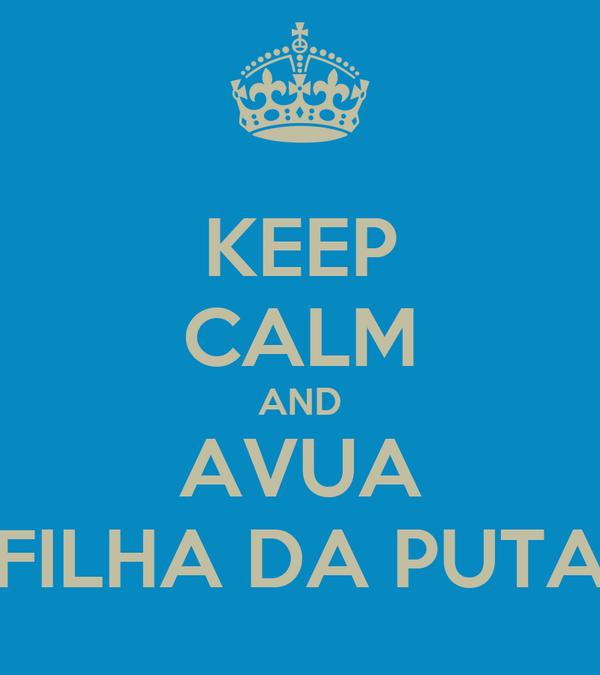 KEEP CALM AND AVUA FILHA DA PUTA