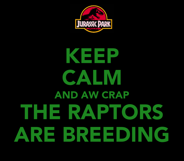 KEEP CALM AND AW CRAP THE RAPTORS ARE BREEDING