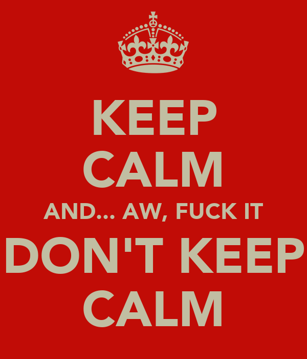 KEEP CALM AND... AW, FUCK IT DON'T KEEP CALM
