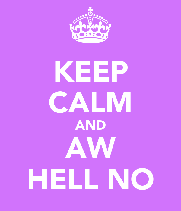 KEEP CALM AND AW HELL NO