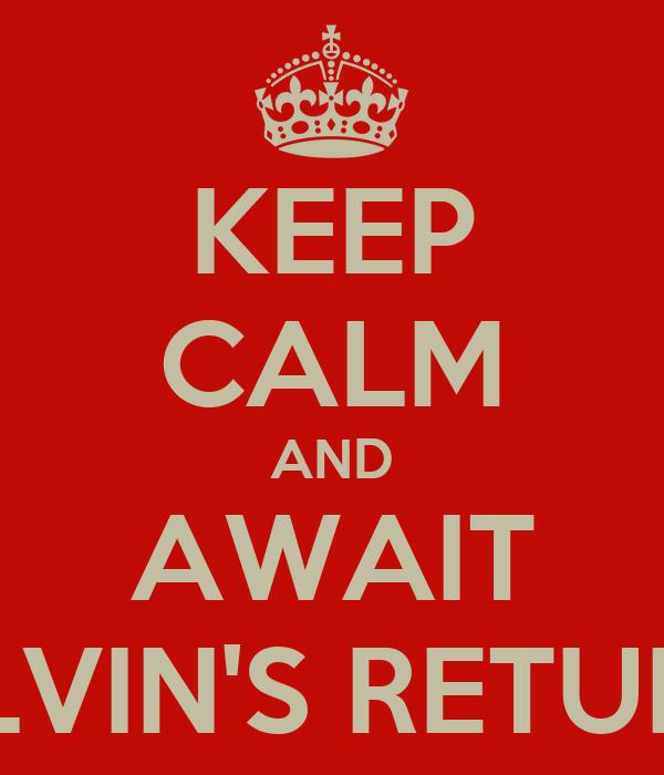 KEEP CALM AND AWAIT ALVIN'S RETURN