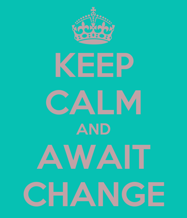 KEEP CALM AND AWAIT CHANGE