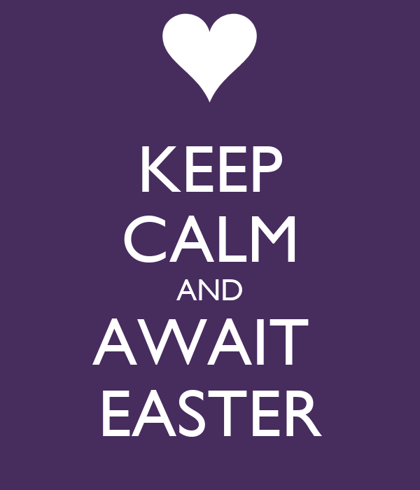 KEEP CALM AND AWAIT  EASTER