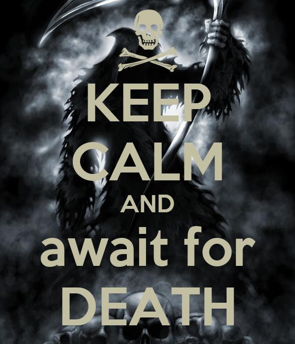 KEEP CALM AND await for DEATH