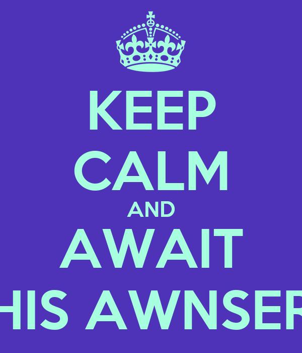 KEEP CALM AND AWAIT HIS AWNSER