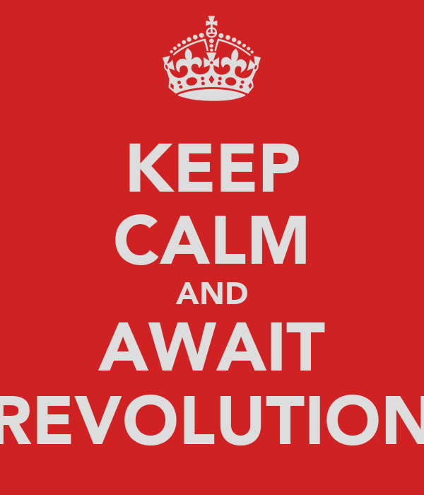 KEEP CALM AND AWAIT REVOLUTION