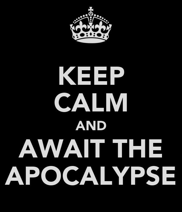 KEEP CALM AND AWAIT THE APOCALYPSE