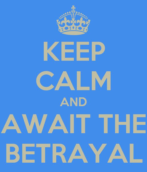 KEEP CALM AND AWAIT THE  BETRAYAL