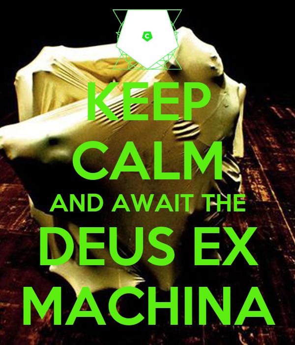 KEEP CALM AND AWAIT THE DEUS EX MACHINA