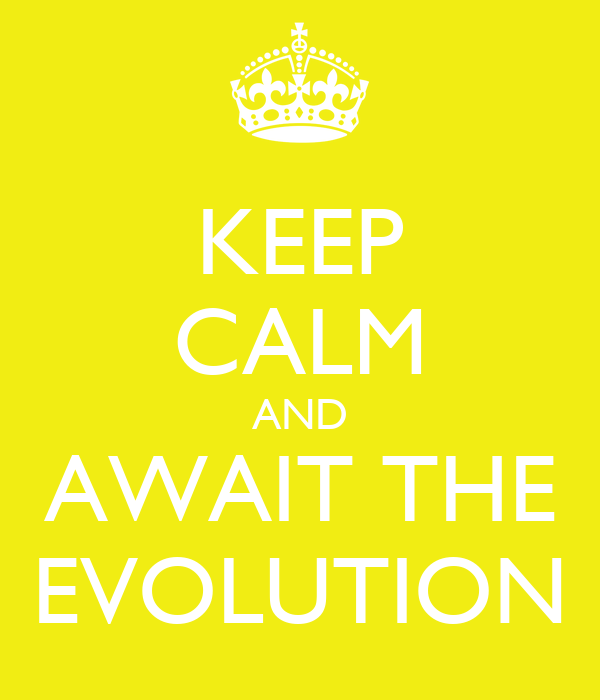 KEEP CALM AND AWAIT THE EVOLUTION