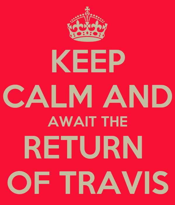 KEEP CALM AND AWAIT THE RETURN  OF TRAVIS