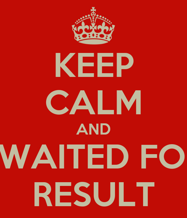 KEEP CALM AND AWAITED FOR  RESULT