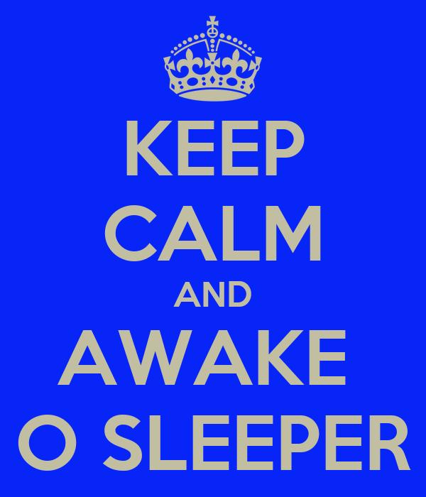 KEEP CALM AND AWAKE  O SLEEPER