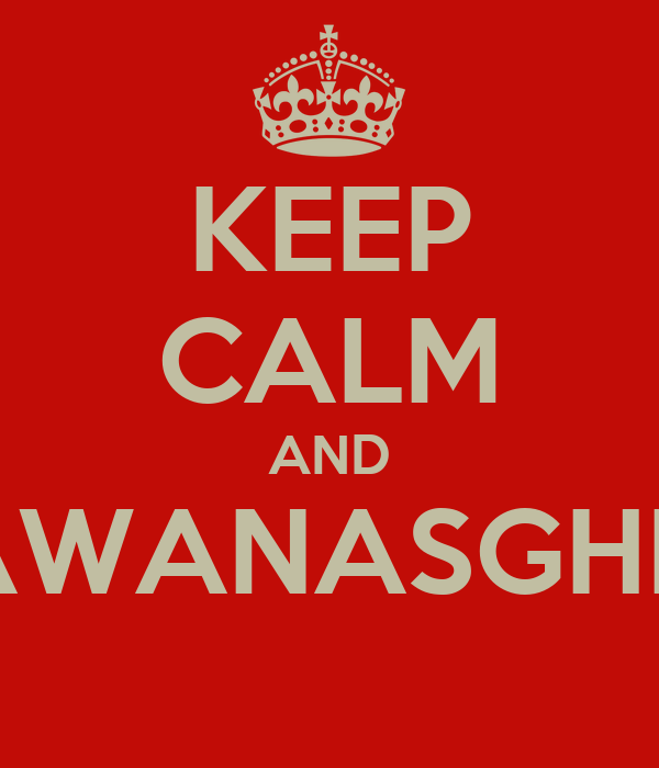KEEP CALM AND AWANASGHE'
