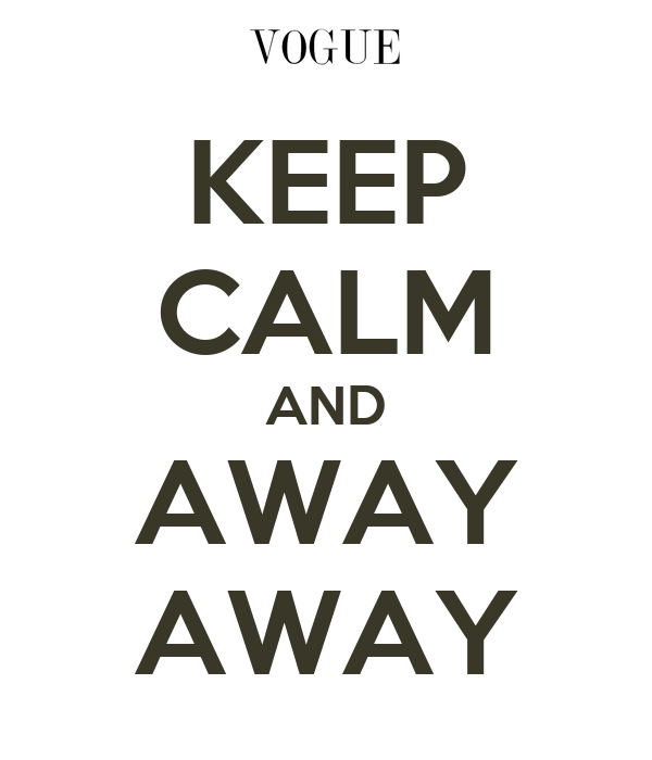 KEEP CALM AND AWAY AWAY
