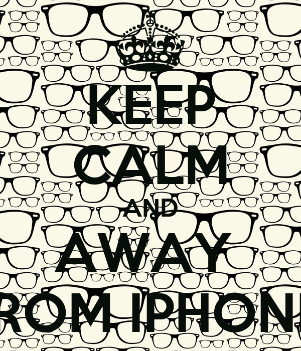 KEEP CALM AND AWAY  FROM IPHONE