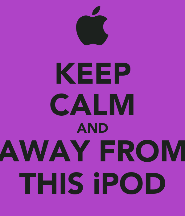 KEEP CALM AND AWAY FROM THIS iPOD