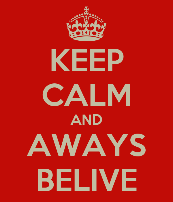KEEP CALM AND AWAYS BELIVE
