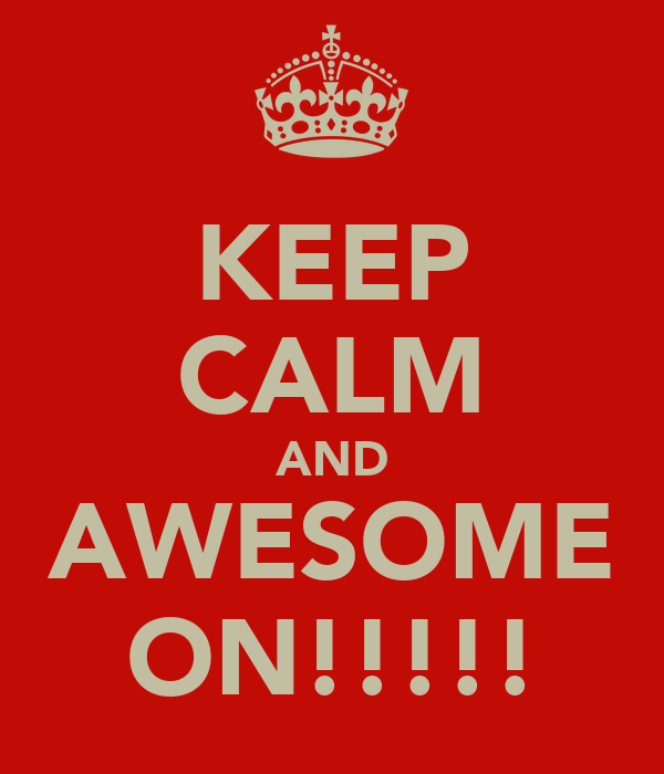KEEP CALM AND AWESOME ON!!!!!