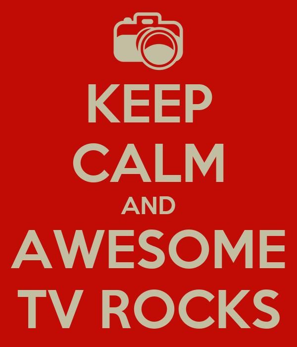 KEEP CALM AND AWESOME TV ROCKS