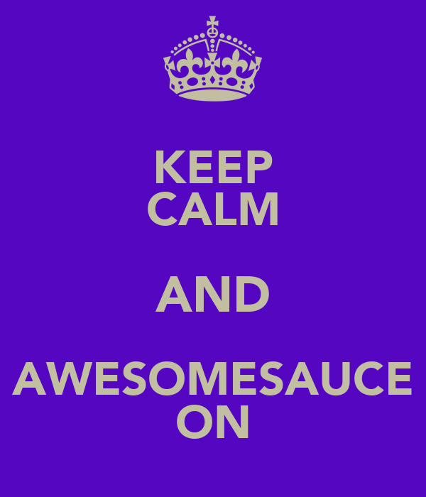 KEEP CALM AND AWESOMESAUCE ON
