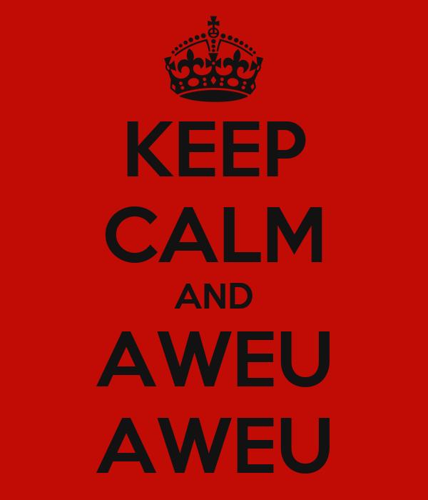 KEEP CALM AND AWEU AWEU
