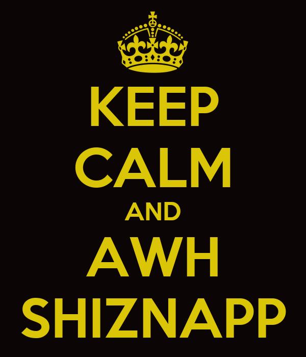 KEEP CALM AND AWH SHIZNAPP