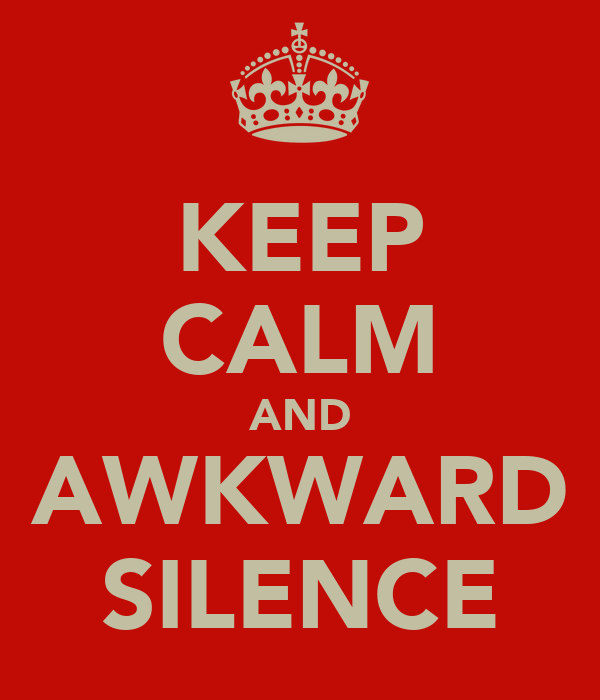 KEEP CALM AND AWKWARD SILENCE
