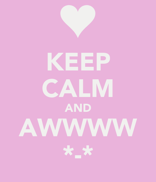 KEEP CALM AND AWWWW *-*