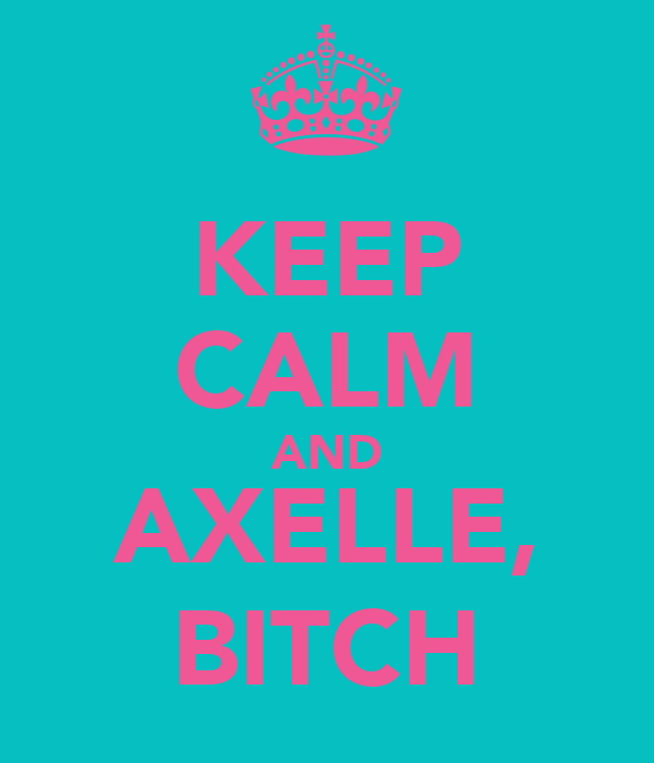 KEEP CALM AND AXELLE, BITCH