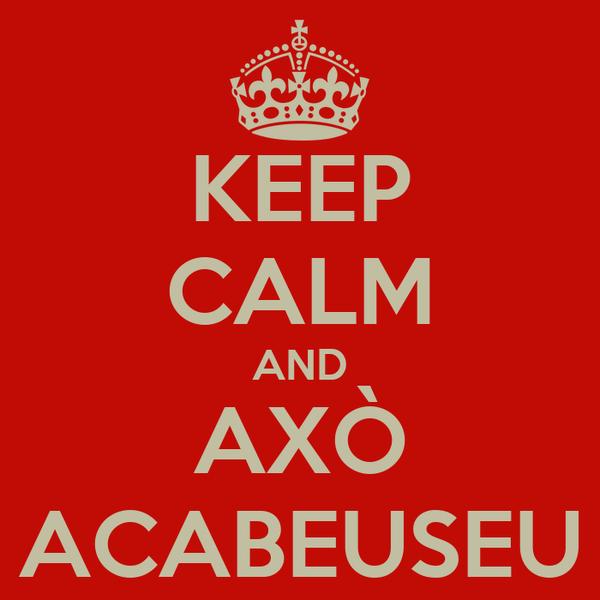 KEEP CALM AND AXÒ ACABEUSEU