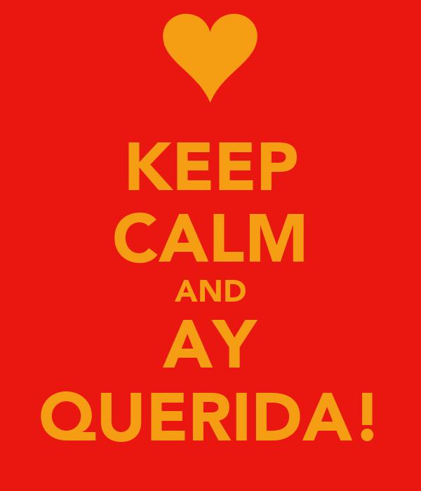 KEEP CALM AND AY QUERIDA!