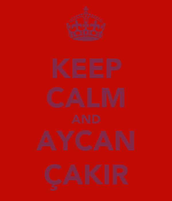 KEEP CALM AND AYCAN ÇAKIR