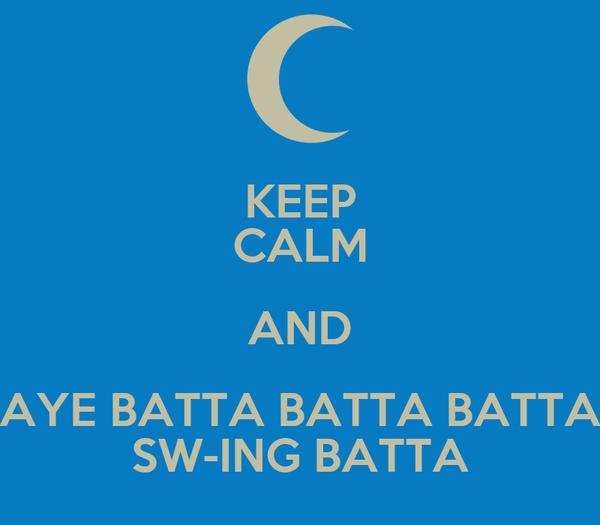 KEEP CALM AND AYE BATTA BATTA BATTA SW-ING BATTA