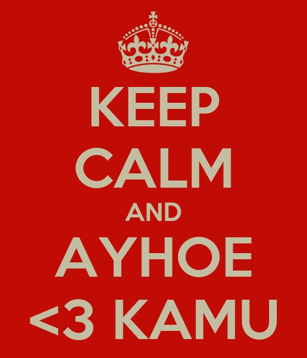 KEEP CALM AND AYHOE <3 KAMU