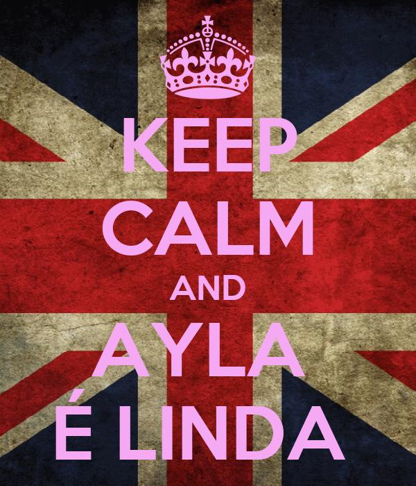 KEEP CALM AND AYLA  É LINDA