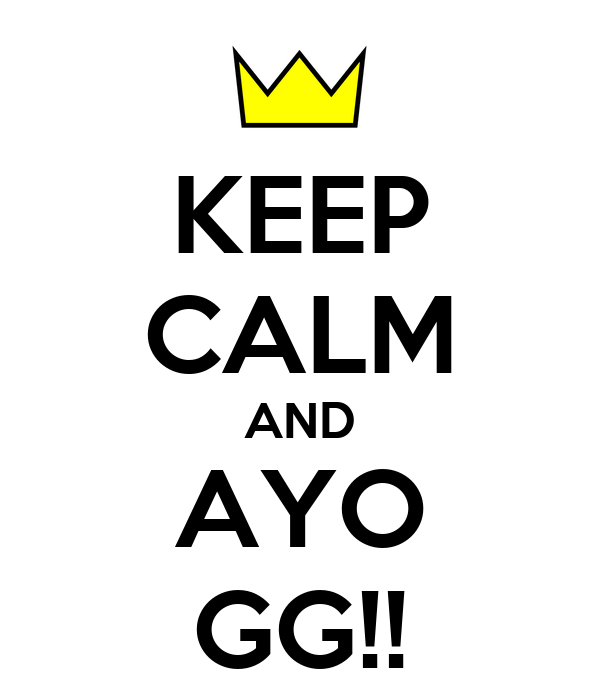 KEEP CALM AND AYO GG!!