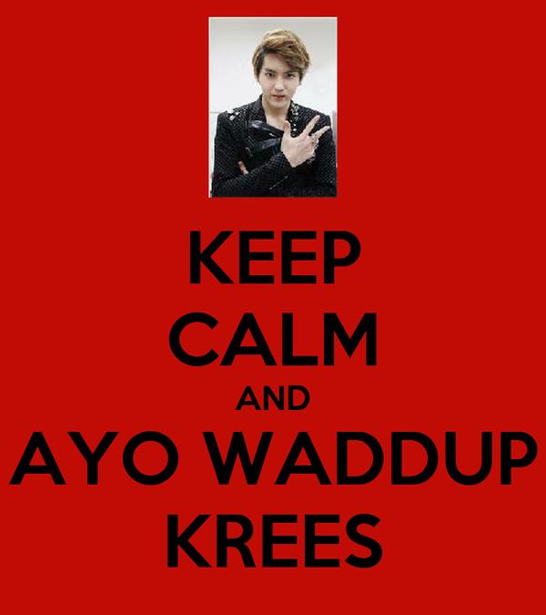 KEEP CALM AND AYO WADDUP KREES