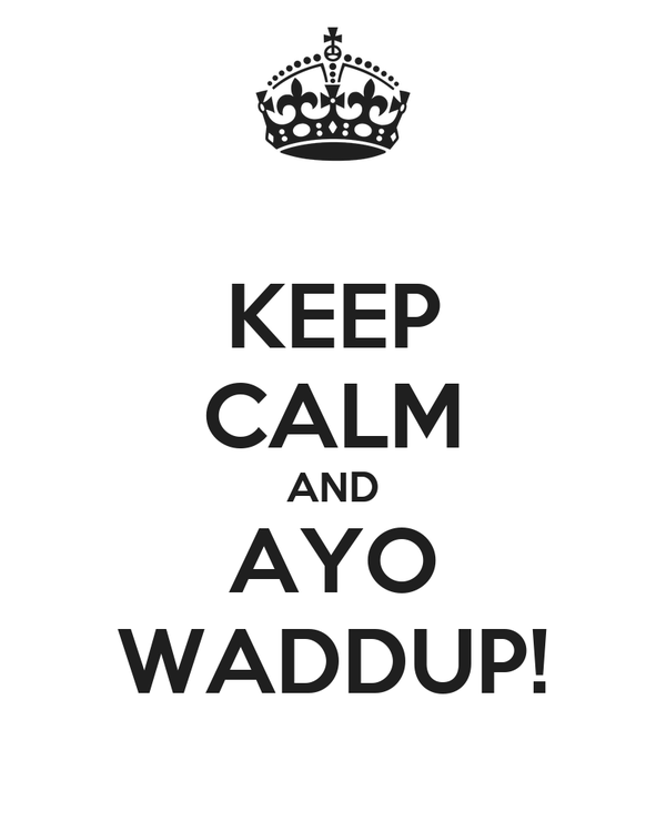 KEEP CALM AND AYO WADDUP!