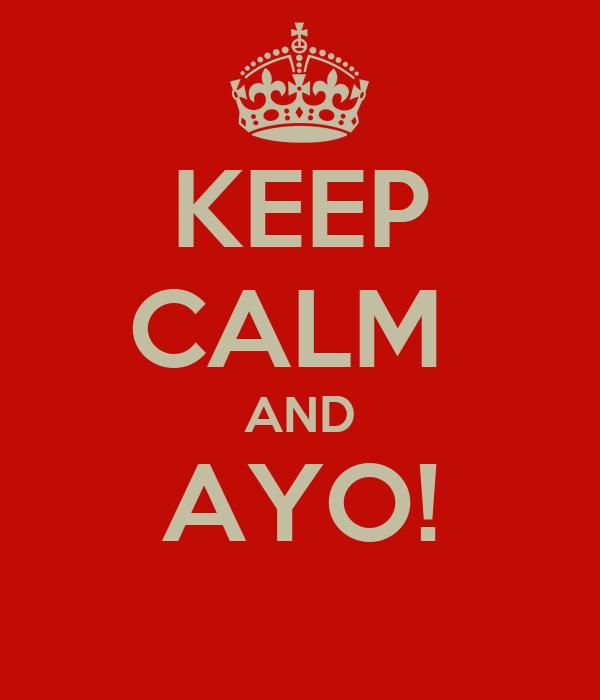 KEEP CALM  AND AYO!