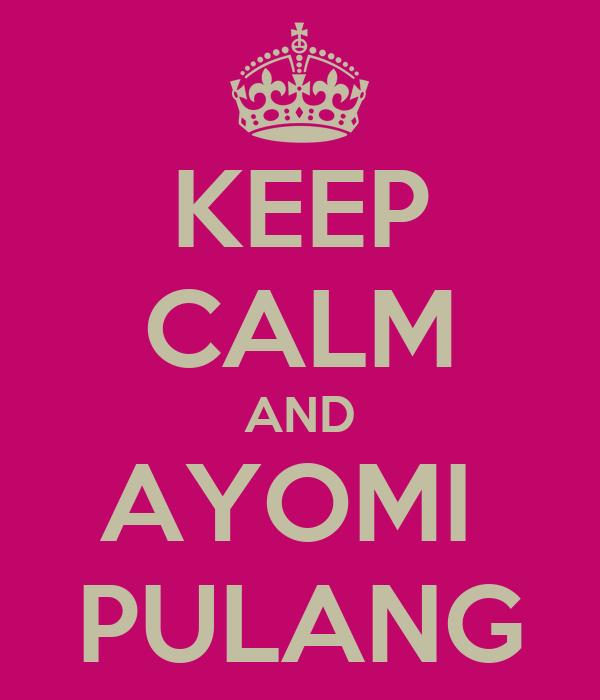 KEEP CALM AND AYOMI  PULANG