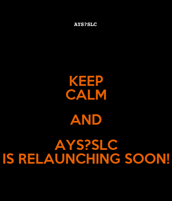 KEEP CALM AND AYS?SLC IS RELAUNCHING SOON!