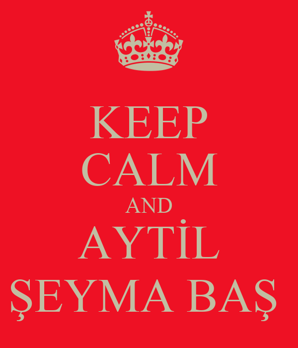 KEEP CALM AND AYTİL ŞEYMA BAŞ