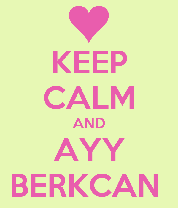 KEEP CALM AND AYY BERKCAN