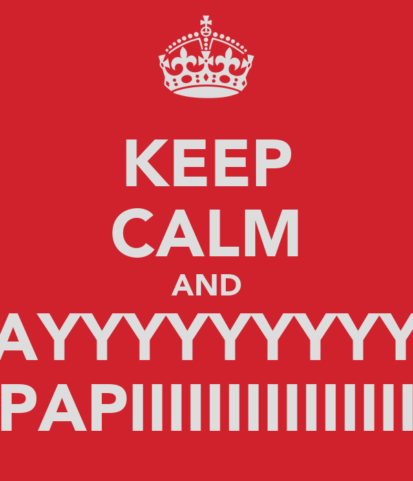 KEEP CALM AND AYYYYYYYYY PAPIIIIIIIIIIIIIII