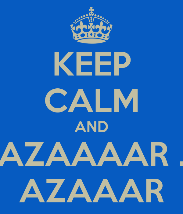 KEEP CALM AND AZAAAAR . AZAAAR