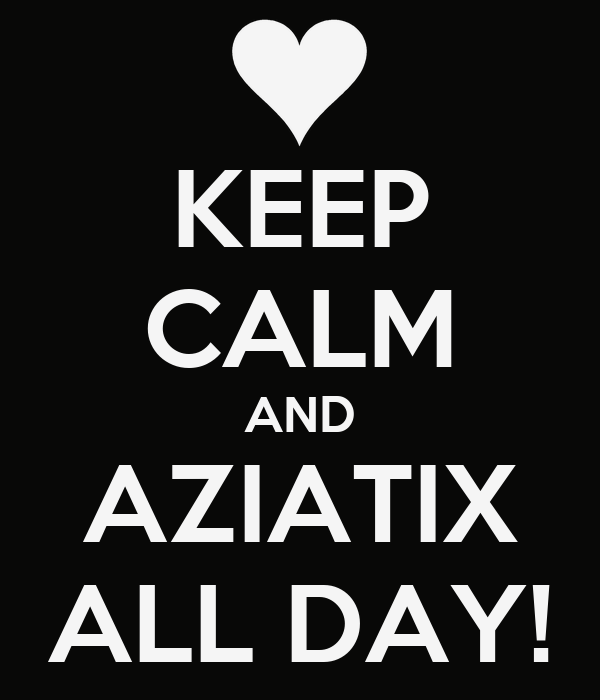 KEEP CALM AND AZIATIX ALL DAY!