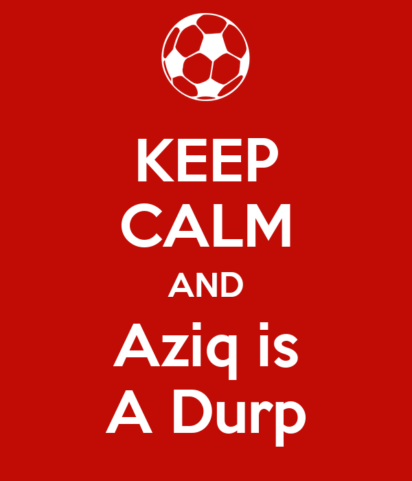 KEEP CALM AND Aziq is A Durp