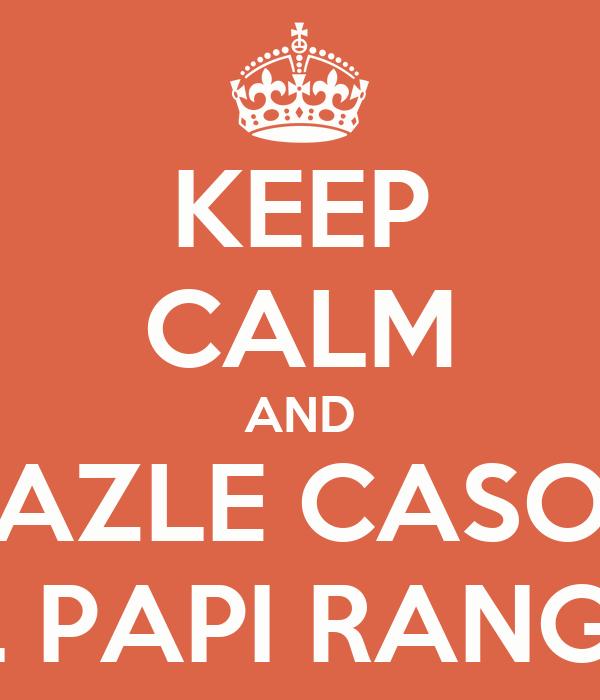 KEEP CALM AND AZLE CASO AL PAPI RANGEL