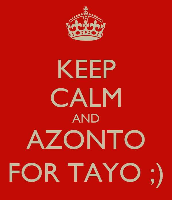 KEEP CALM AND AZONTO FOR TAYO ;)